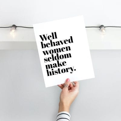 Well Behaved Women Seldom Make History Print