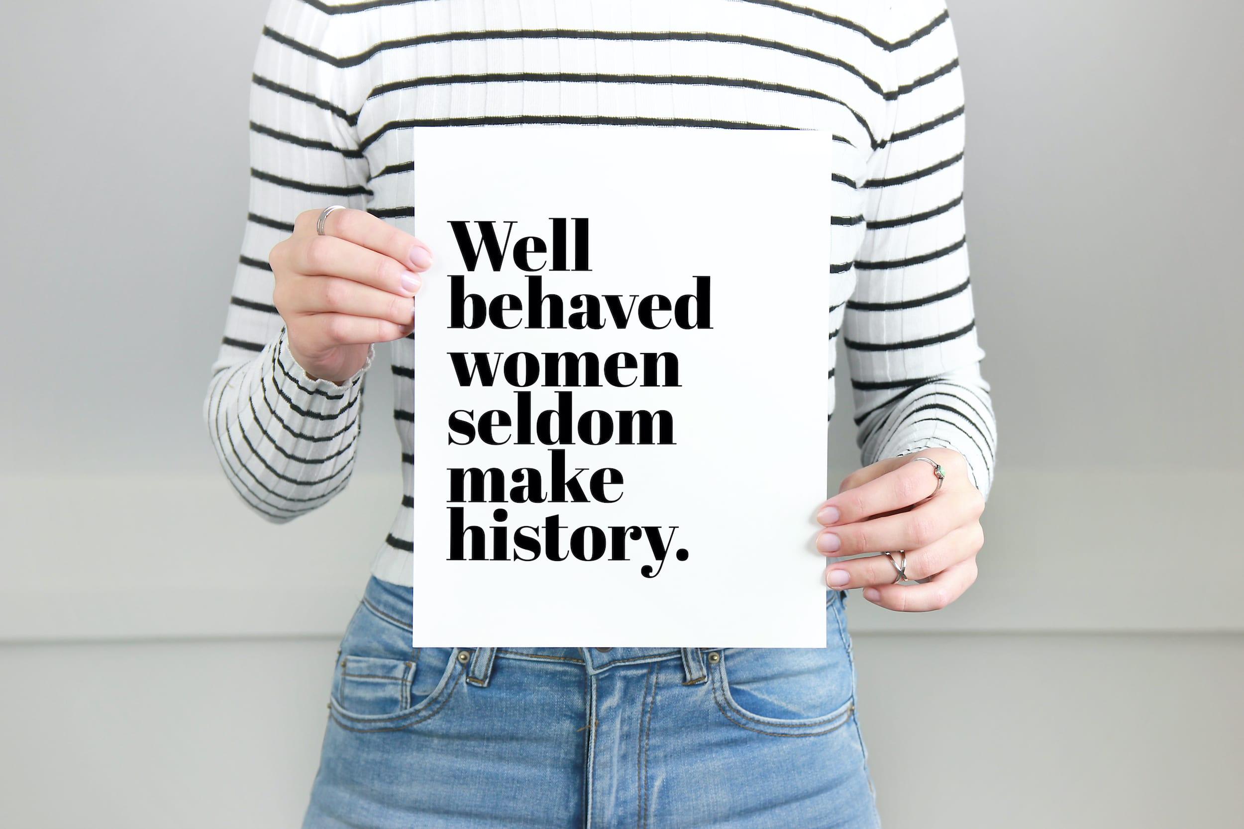 Well Behaved Women Seldom Make History Print